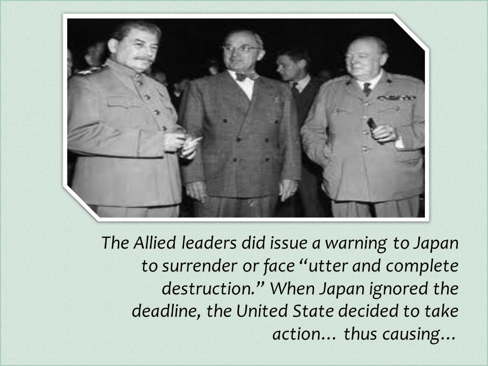 The Allied leaders did issue a warning to Japan to surrender or face utter and complete destruction. When Japan ignored the deadline, the United State decided to take action… thus causing…