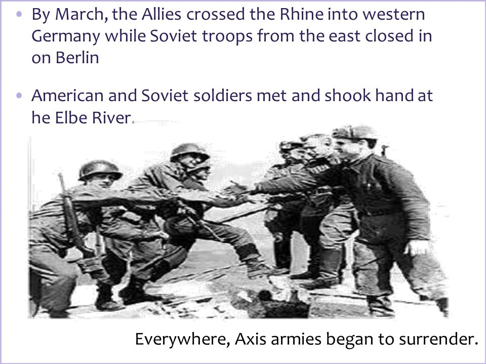 By March, the Allies crossed the Rhine into western Germany while Soviet troops from the east closed in on Berlin