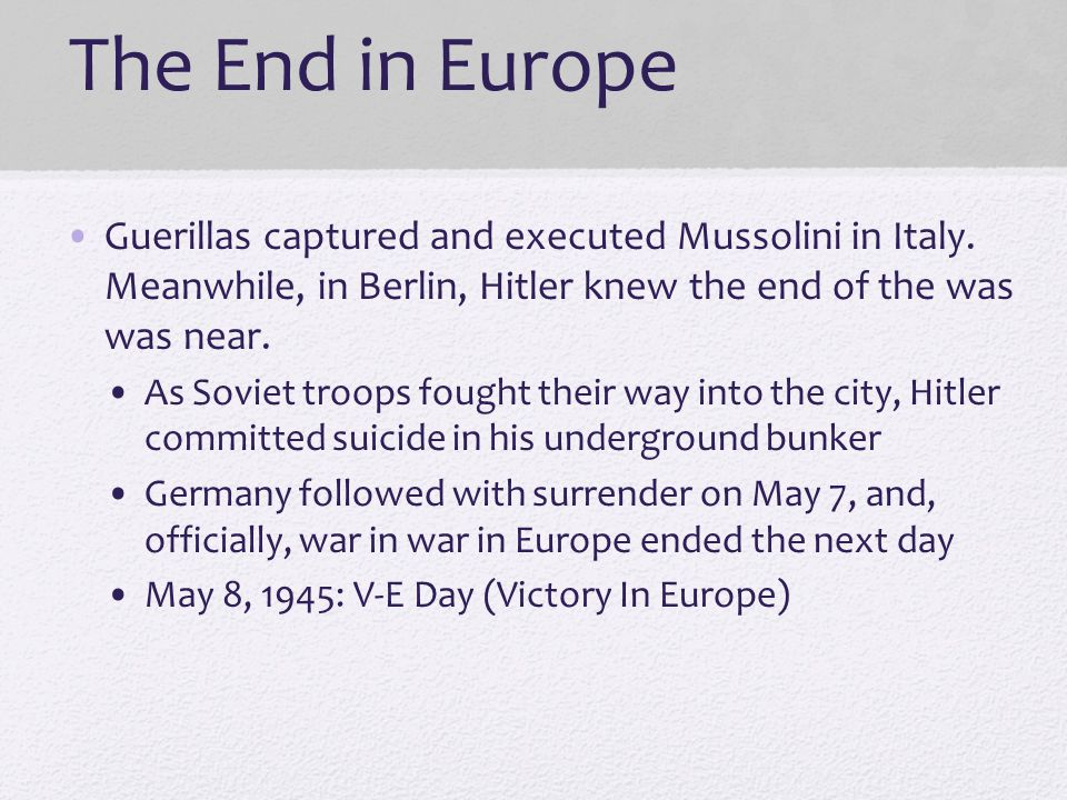 The End in Europe Guerillas captured and executed Mussolini in Italy. Meanwhile, in Berlin, Hitler knew the end of the was was near.