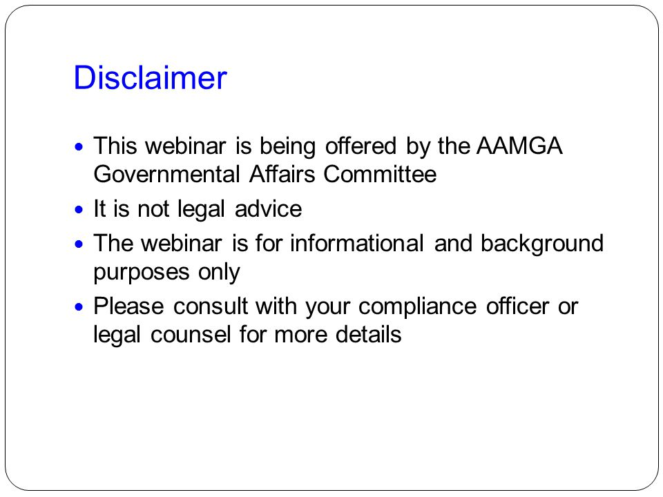 Disclaimer This webinar is being offered by the AAMGA Governmental Affairs Committee. It is not legal advice.
