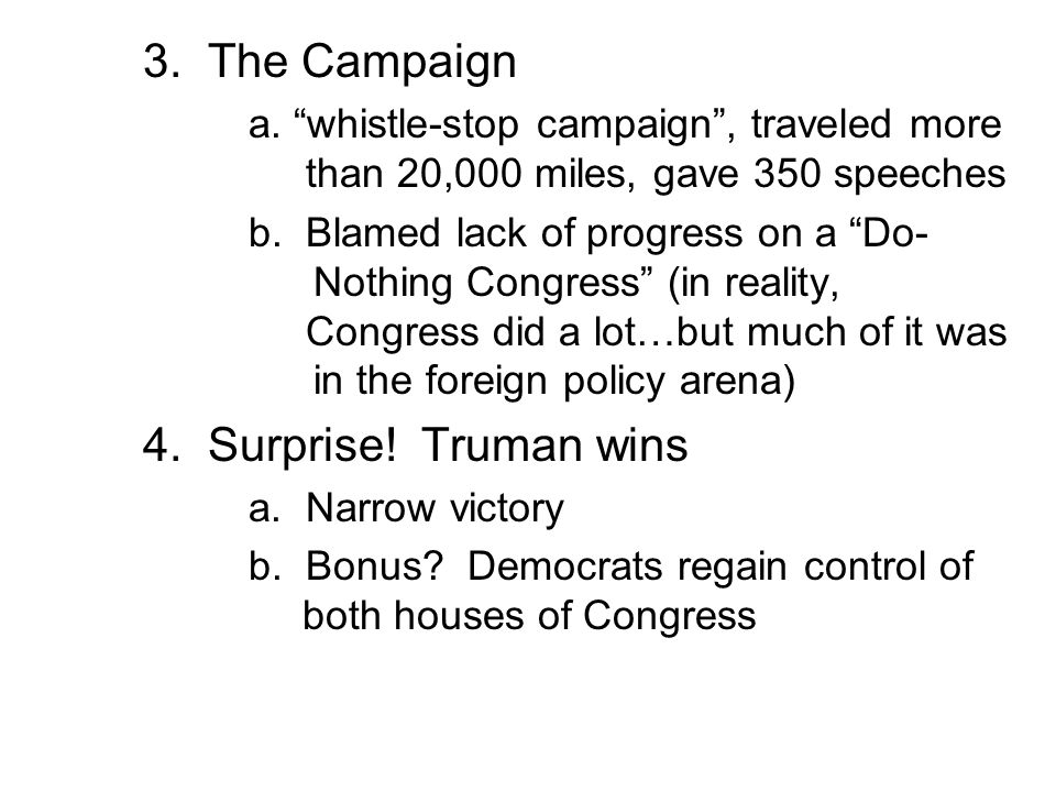 3. The Campaign a. whistle-stop campaign , traveled more than 20,000 miles, gave 350 speeches.