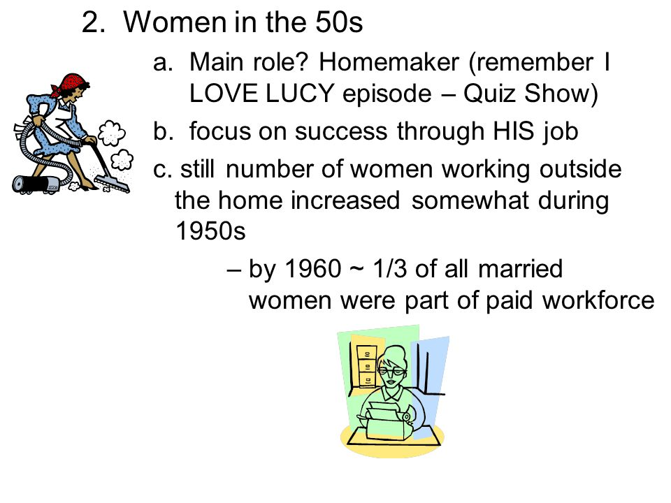 2. Women in the 50s a. Main role Homemaker (remember I LOVE LUCY episode – Quiz Show) b. focus on success through HIS job.