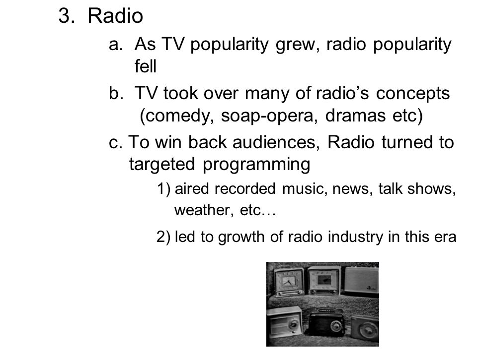 3. Radio a. As TV popularity grew, radio popularity fell