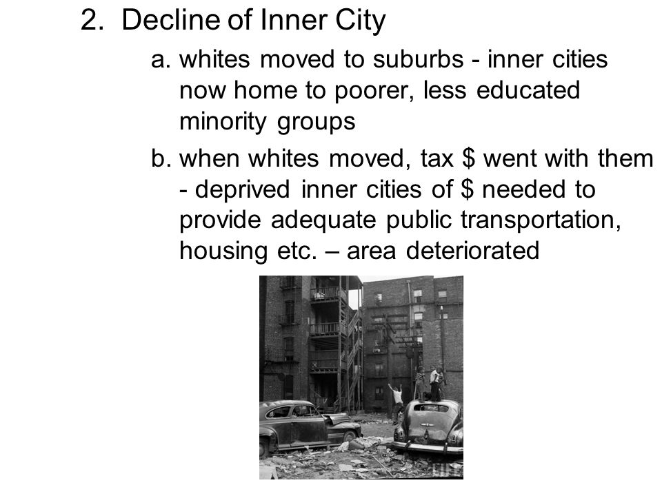2. Decline of Inner City a. whites moved to suburbs - inner cities now home to poorer, less educated minority groups.