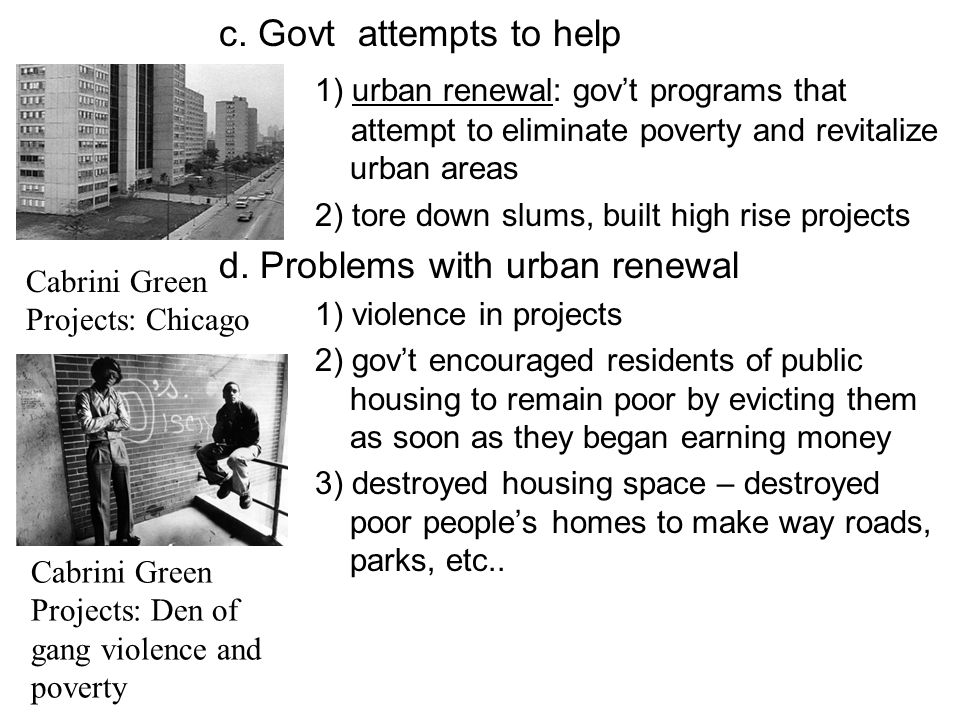 c. Govt attempts to help 1) urban renewal: gov't programs that attempt to eliminate poverty and revitalize urban areas.