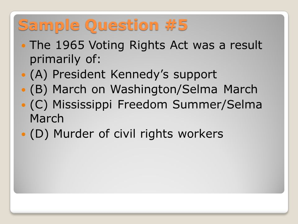 Sample Question #5 The 1965 Voting Rights Act was a result primarily of: (A) President Kennedy's support.