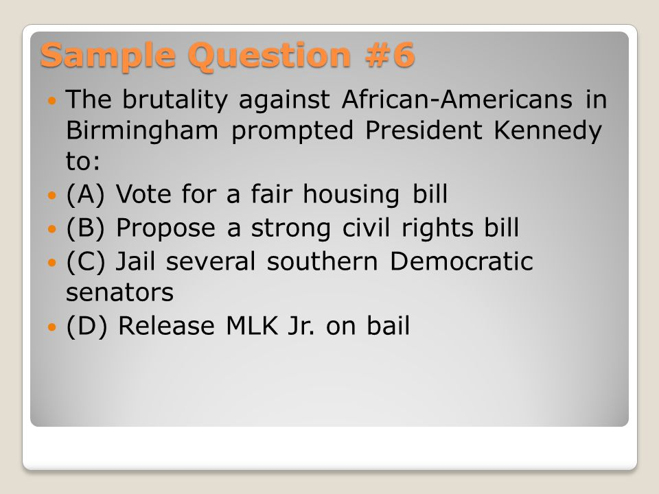 Sample Question #6 The brutality against African-Americans in Birmingham prompted President Kennedy to:
