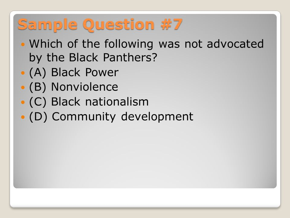 Sample Question #7 Which of the following was not advocated by the Black Panthers (A) Black Power.