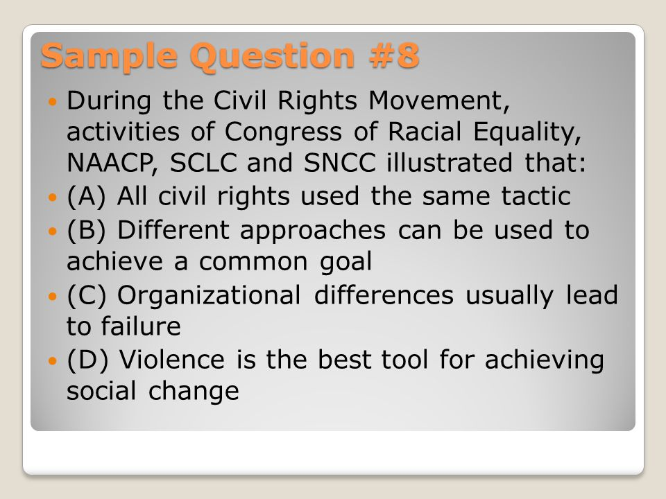 Sample Question #8 During the Civil Rights Movement, activities of Congress of Racial Equality, NAACP, SCLC and SNCC illustrated that: