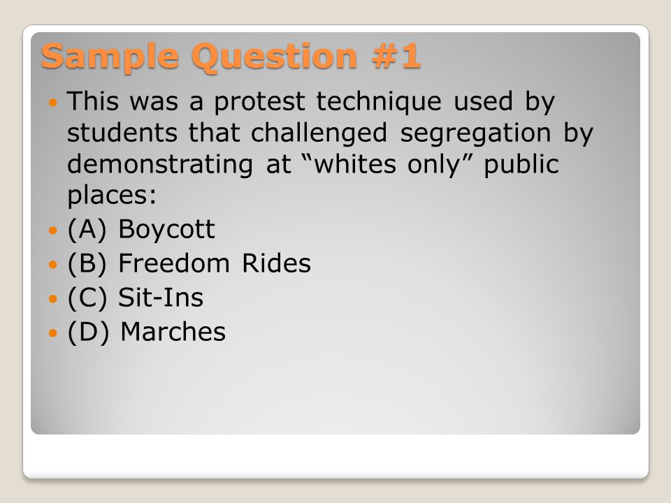 Sample Question #1 This was a protest technique used by students that challenged segregation by demonstrating at whites only public places: