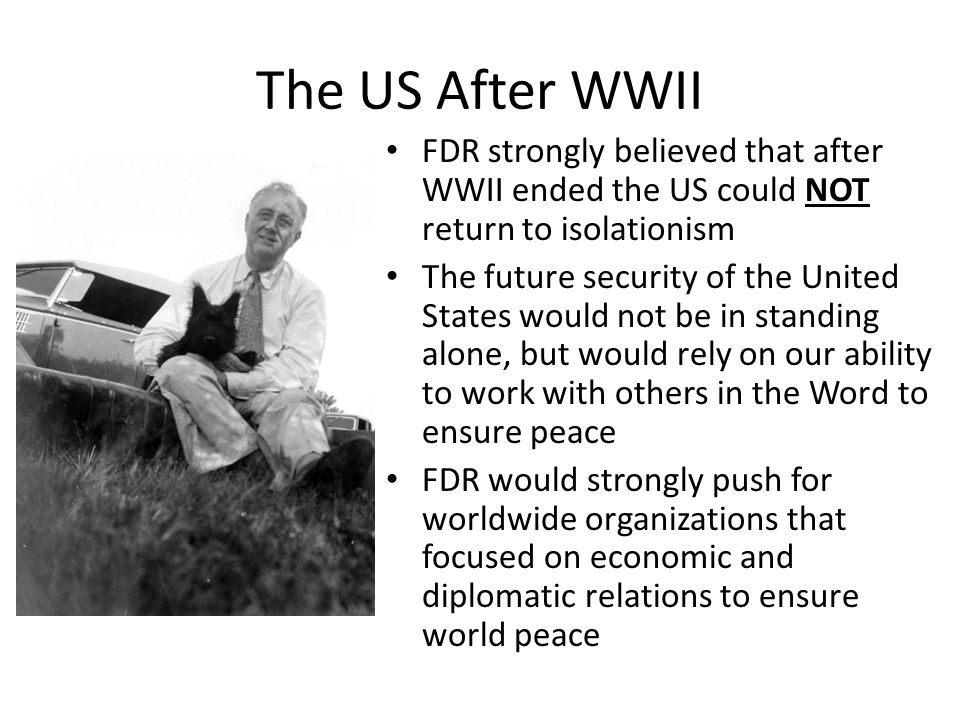 The US After WWII FDR strongly believed that after WWII ended the US could NOT return to isolationism.