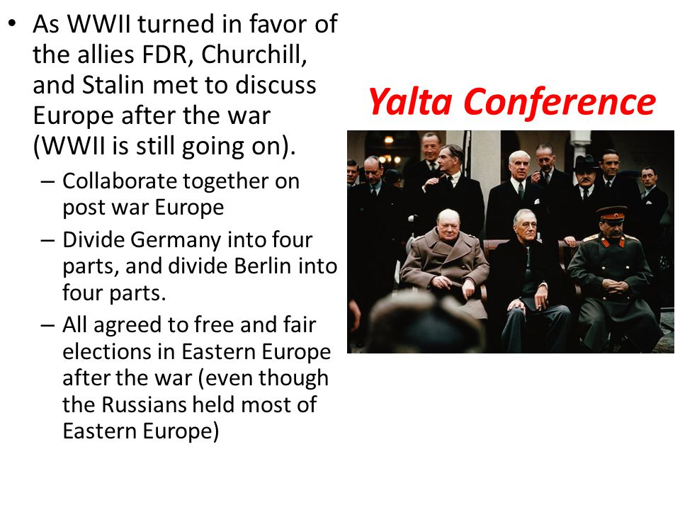 As WWII turned in favor of the allies FDR, Churchill, and Stalin met to discuss Europe after the war (WWII is still going on).