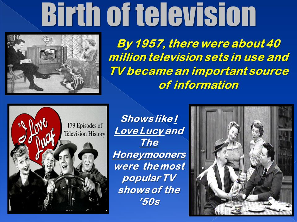 Birth of television By 1957, there were about 40 million television sets in use and TV became an important source of information.