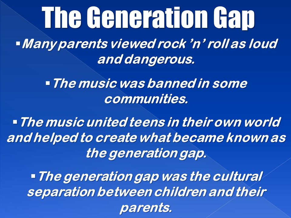 The Generation Gap Many parents viewed rock 'n' roll as loud and dangerous. The music was banned in some communities.