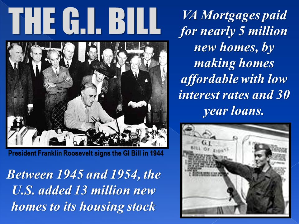 THE G.I. BILL VA Mortgages paid for nearly 5 million new homes, by making homes affordable with low interest rates and 30 year loans.