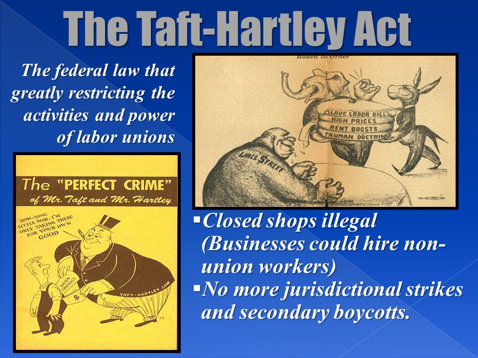 The Taft-Hartley Act The federal law that greatly restricting the activities and power of labor unions.
