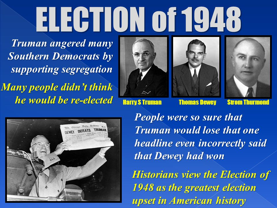 ELECTION of 1948 Truman angered many Southern Democrats by supporting segregation. Many people didn't think he would be re-elected.