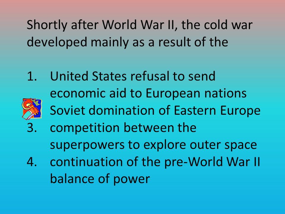 Shortly after World War II, the cold war developed mainly as a result of the