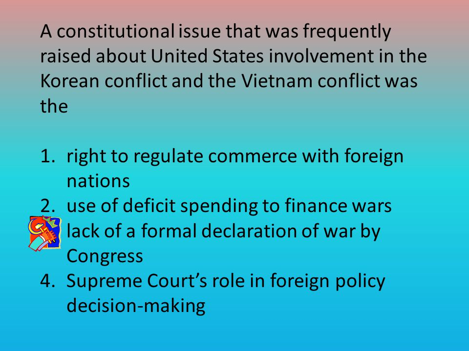 A constitutional issue that was frequently raised about United States involvement in the Korean conflict and the Vietnam conflict was the