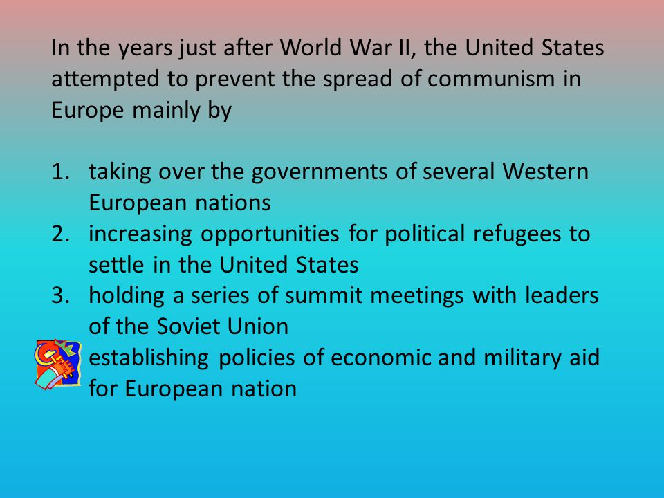 In the years just after World War II, the United States attempted to prevent the spread of communism in Europe mainly by