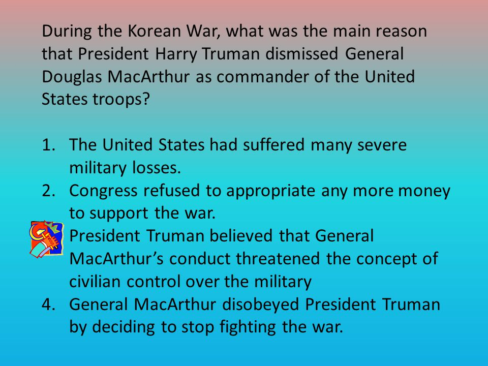 During the Korean War, what was the main reason that President Harry Truman dismissed General Douglas MacArthur as commander of the United States troops