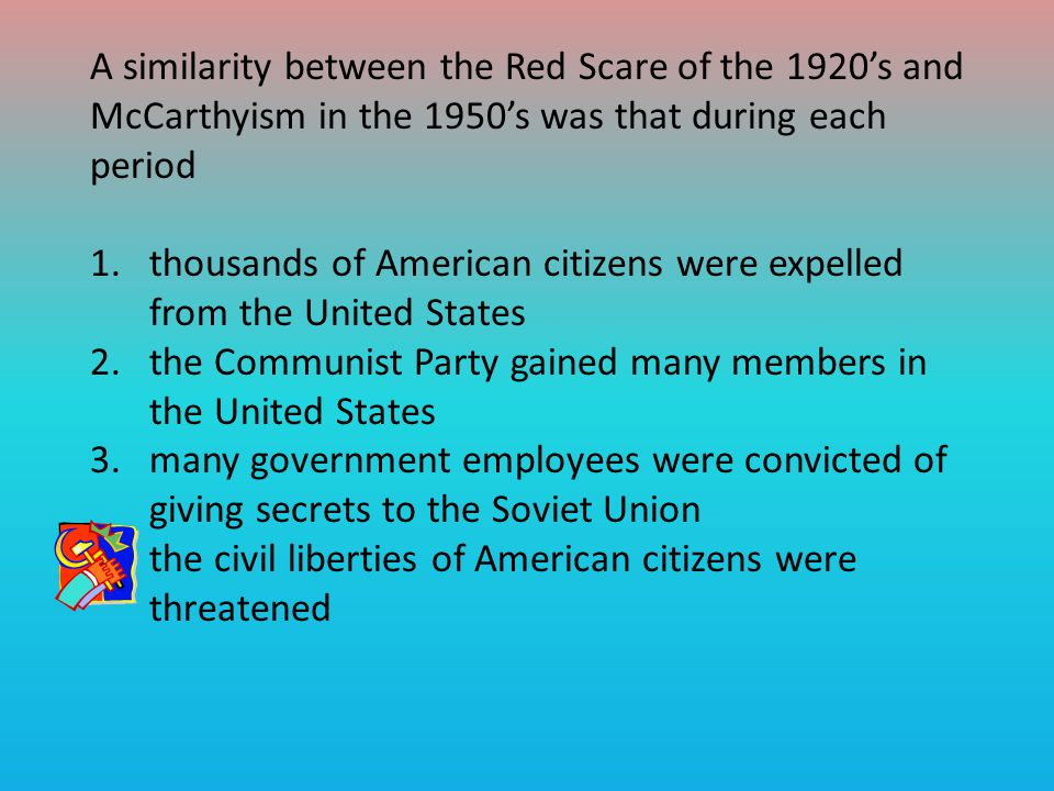 A similarity between the Red Scare of the 1920's and McCarthyism in the 1950's was that during each period
