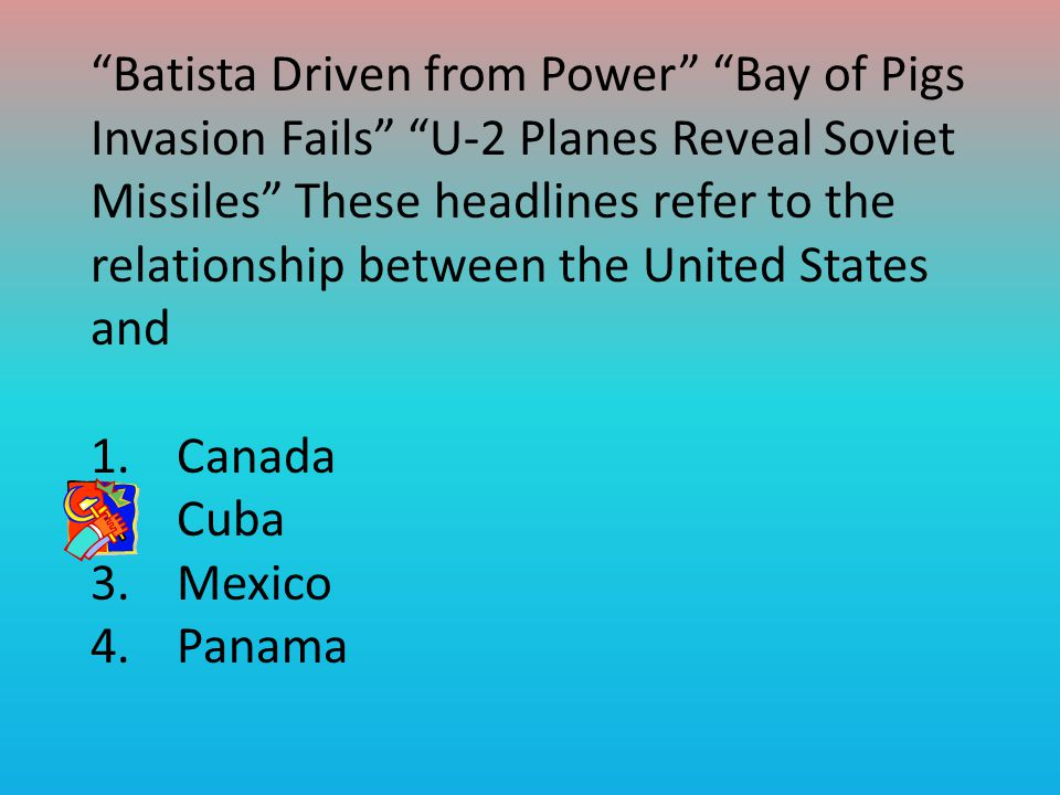 Batista Driven from Power Bay of Pigs Invasion Fails U-2 Planes Reveal Soviet Missiles These headlines refer to the relationship between the United States and