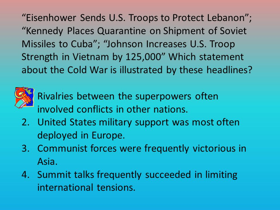 Eisenhower Sends U.S. Troops to Protect Lebanon ; Kennedy Places Quarantine on Shipment of Soviet Missiles to Cuba ; Johnson Increases U.S. Troop Strength in Vietnam by 125,000 Which statement about the Cold War is illustrated by these headlines