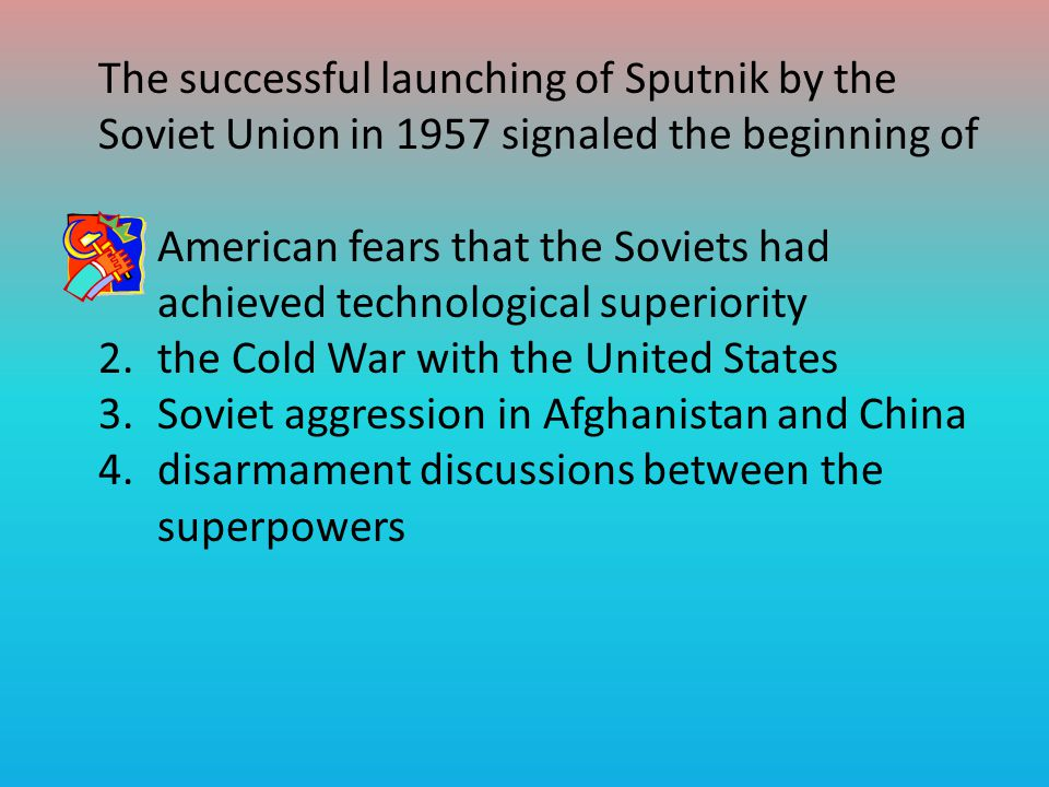 The successful launching of Sputnik by the Soviet Union in 1957 signaled the beginning of