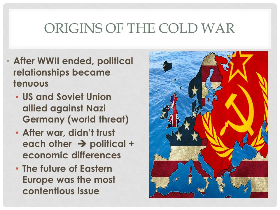 Origins of the Cold War After WWII ended, political relationships became tenuous. US and Soviet Union allied against Nazi Germany (world threat)