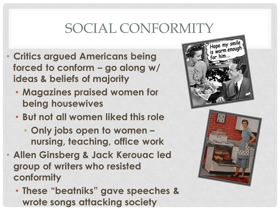 Social conformity Critics argued Americans being forced to conform – go along w/ ideas & beliefs of majority.