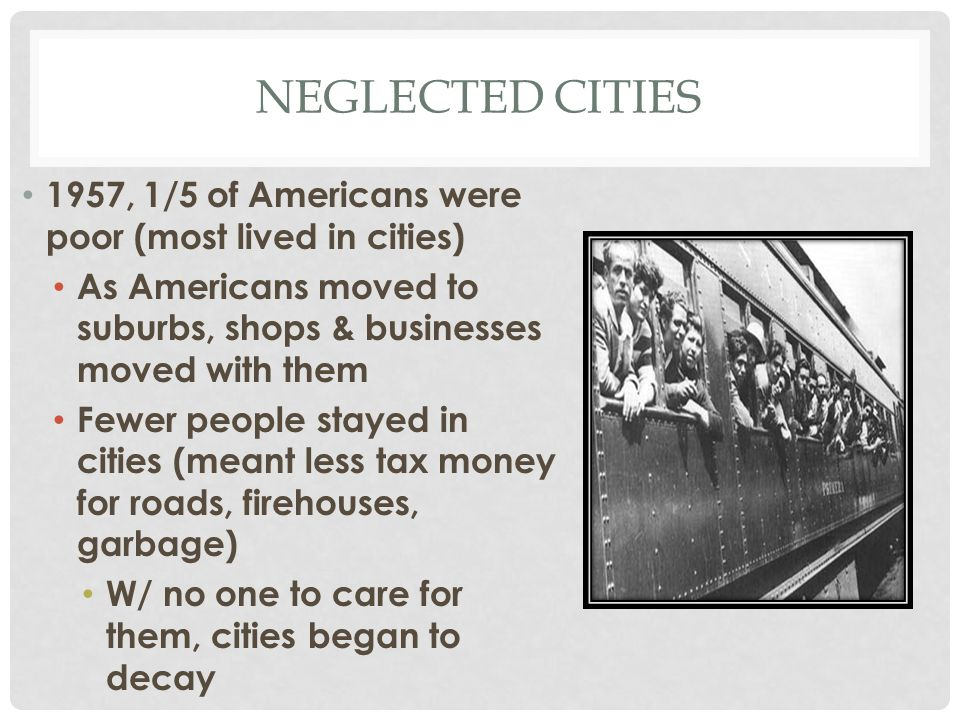 Neglected cities 1957, 1/5 of Americans were poor (most lived in cities) As Americans moved to suburbs, shops & businesses moved with them.