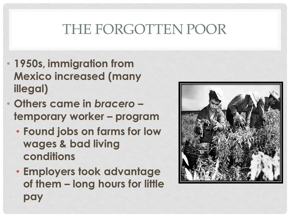 The forgotten poor 1950s, immigration from Mexico increased (many illegal) Others came in bracero – temporary worker – program.