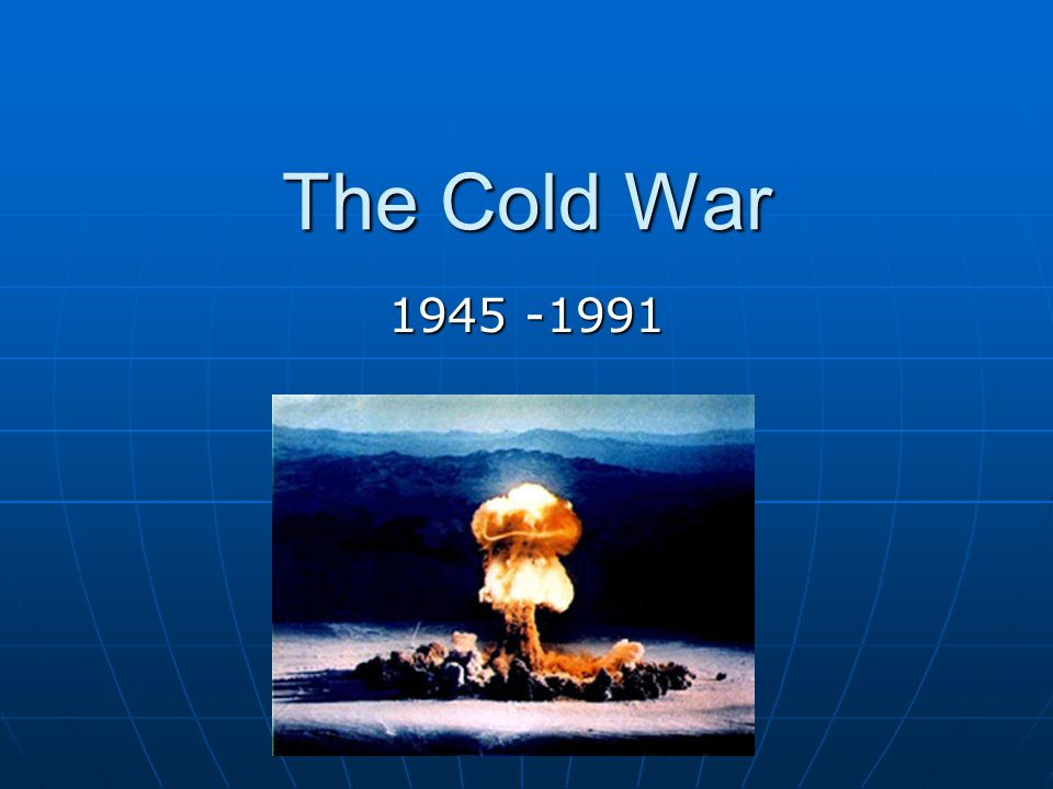 The Cold War 1945 -1991