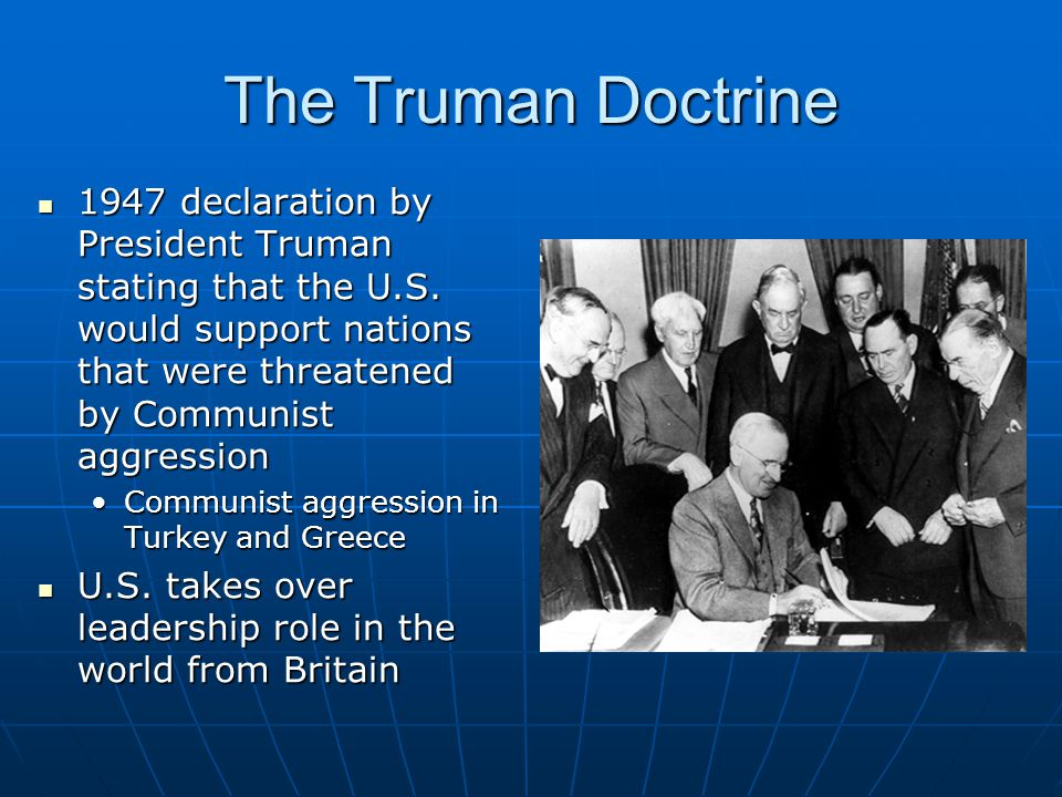 The Truman Doctrine 1947 declaration by President Truman stating that the U.S. would support nations that were threatened by Communist aggression.