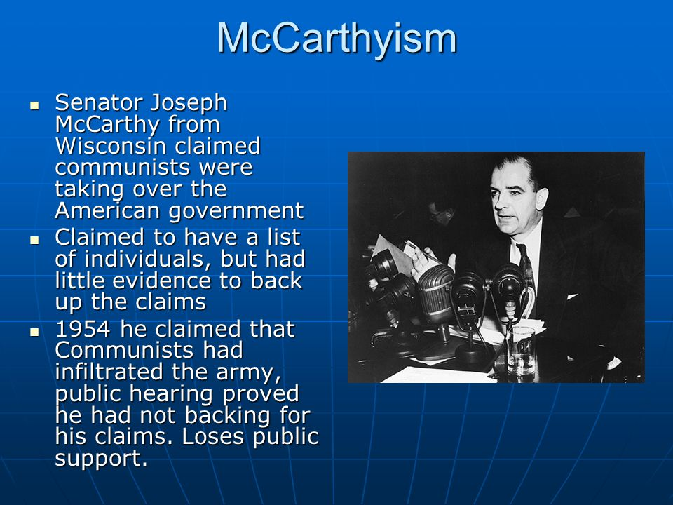 McCarthyism Senator Joseph McCarthy from Wisconsin claimed communists were taking over the American government.