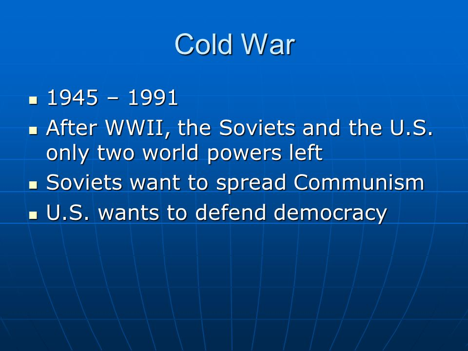 Cold War 1945 – 1991. After WWII, the Soviets and the U.S. only two world powers left. Soviets want to spread Communism.