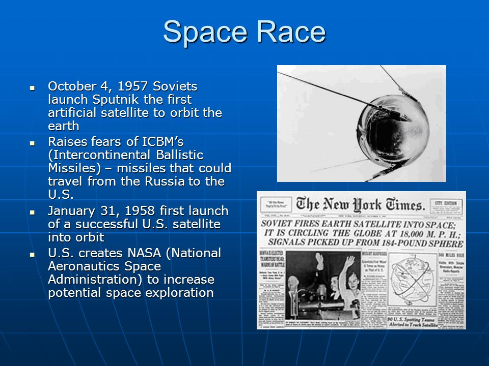 Space Race October 4, 1957 Soviets launch Sputnik the first artificial satellite to orbit the earth.