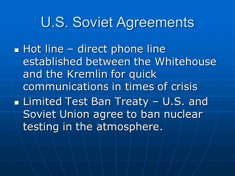 U.S. Soviet Agreements Hot line – direct phone line established between the Whitehouse and the Kremlin for quick communications in times of crisis.