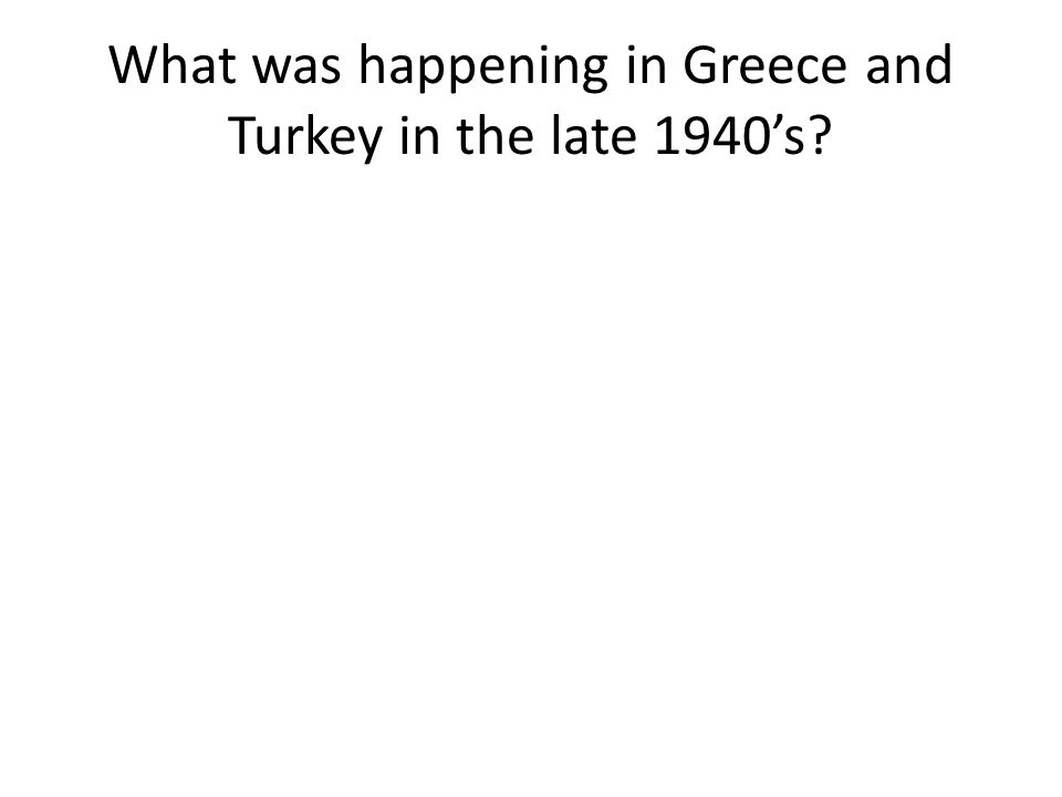 What was happening in Greece and Turkey in the late 1940's