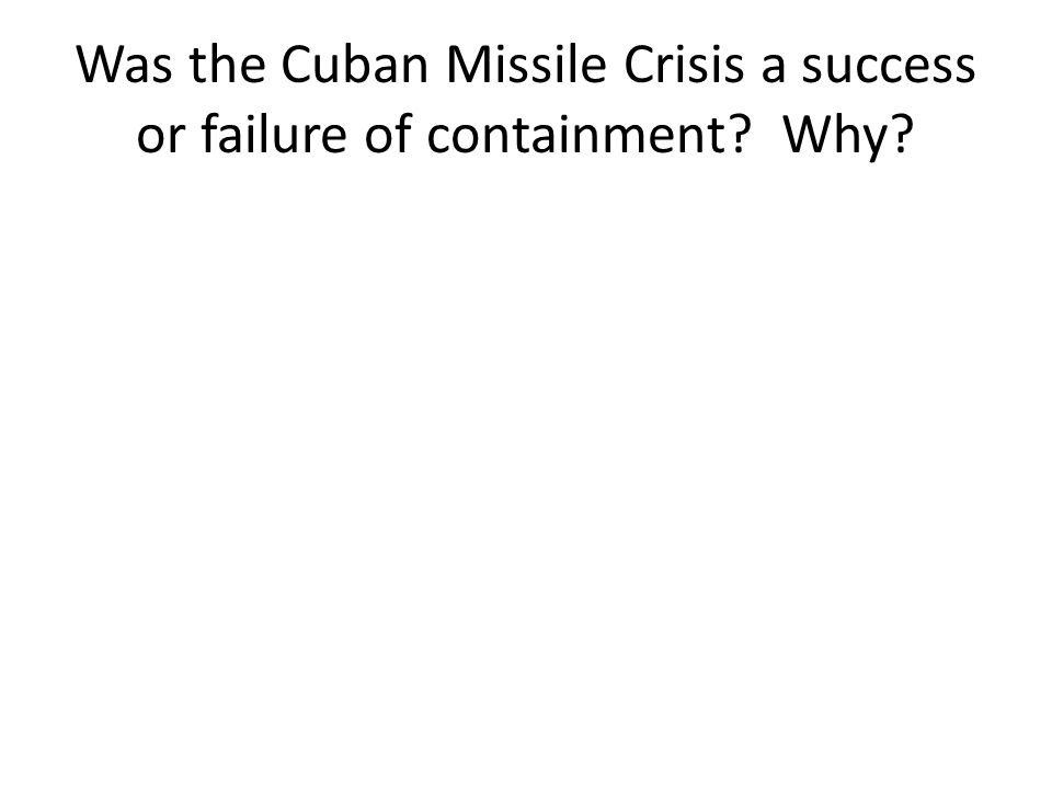Was the Cuban Missile Crisis a success or failure of containment Why