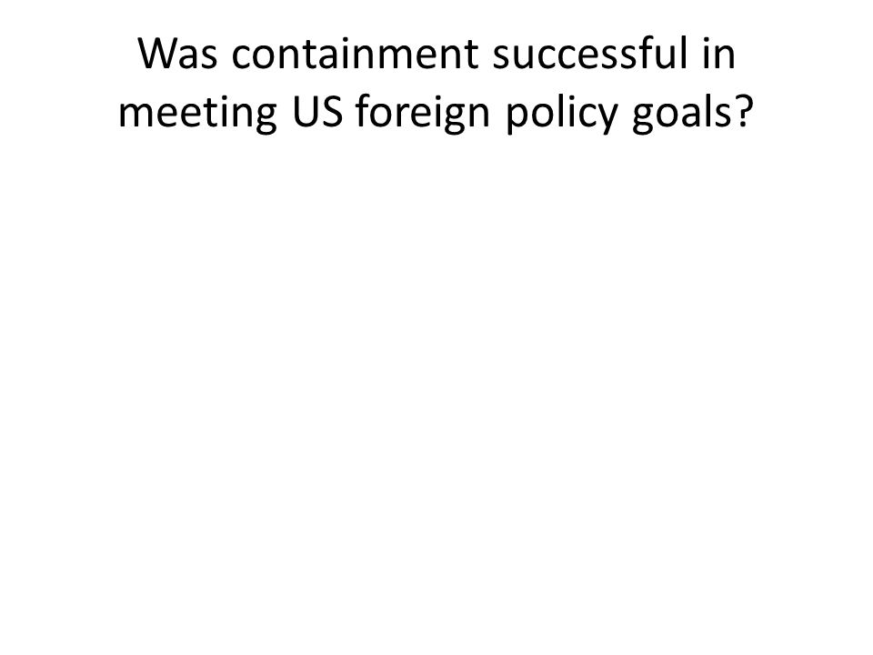 Was containment successful in meeting US foreign policy goals