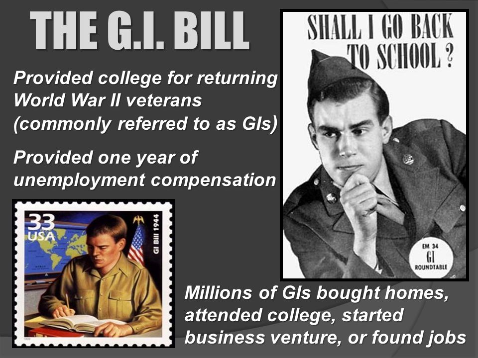 THE G.I. BILL Provided college for returning World War II veterans (commonly referred to as GIs) Provided one year of unemployment compensation.