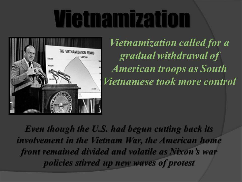 Vietnamization Vietnamization called for a gradual withdrawal of American troops as South Vietnamese took more control.