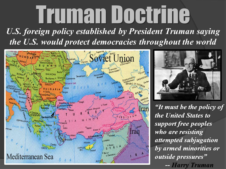 Truman Doctrine U.S. foreign policy established by President Truman saying the U.S. would protect democracies throughout the world.