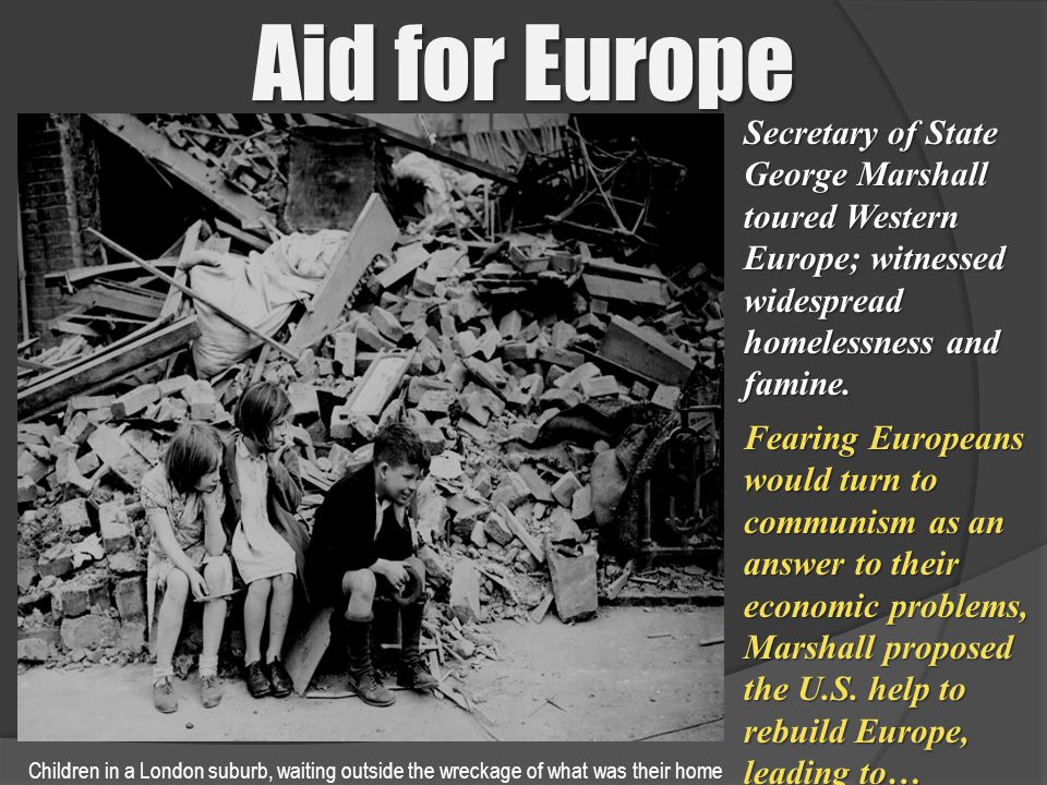 Aid for Europe Secretary of State George Marshall toured Western Europe; witnessed widespread homelessness and famine.