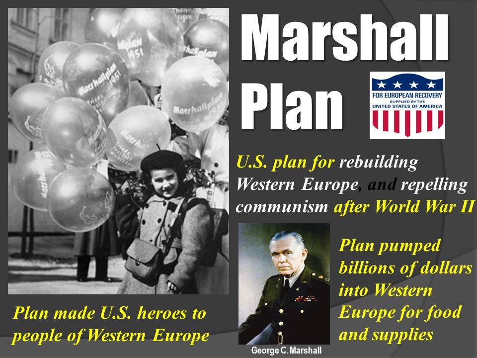 Marshall Plan U.S. plan for rebuilding Western Europe, and repelling communism after World War II.