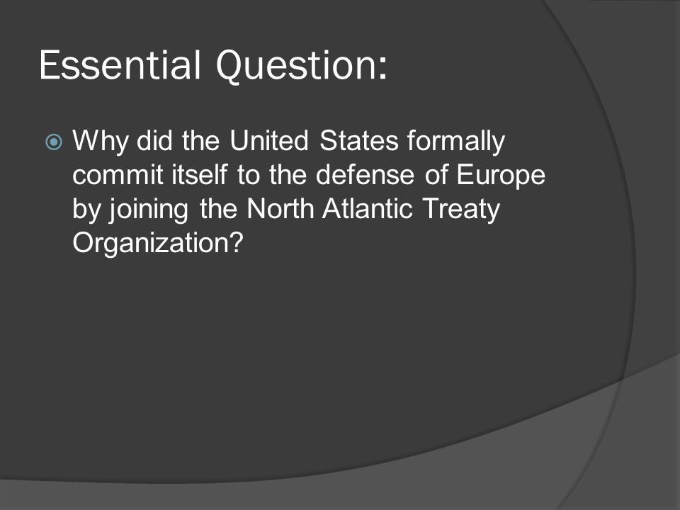 Essential Question: Why did the United States formally commit itself to the defense of Europe by joining the North Atlantic Treaty Organization