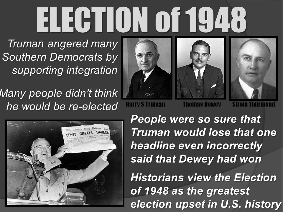 ELECTION of 1948 Truman angered many Southern Democrats by supporting integration. Many people didn't think he would be re-elected.