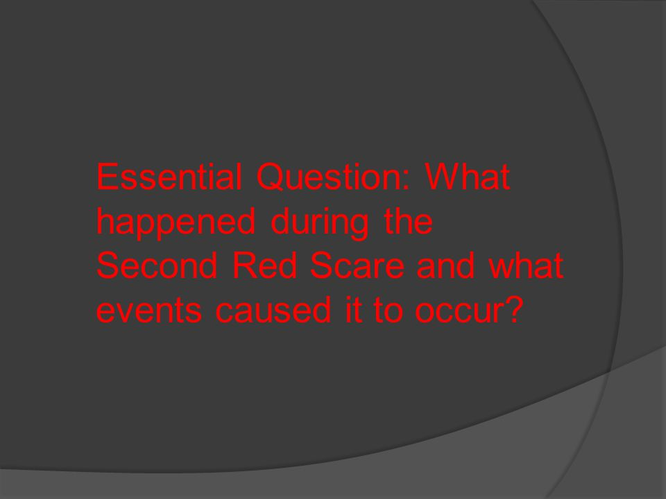 Essential Question: What happened during the Second Red Scare and what events caused it to occur